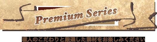 Premium Series - 職人のこだわりと厳選した素材をお楽しみ下さい